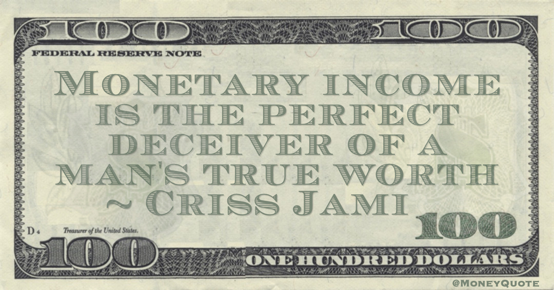 Criss Jami Monetary income is the perfect deceiver of a man's true worth quote