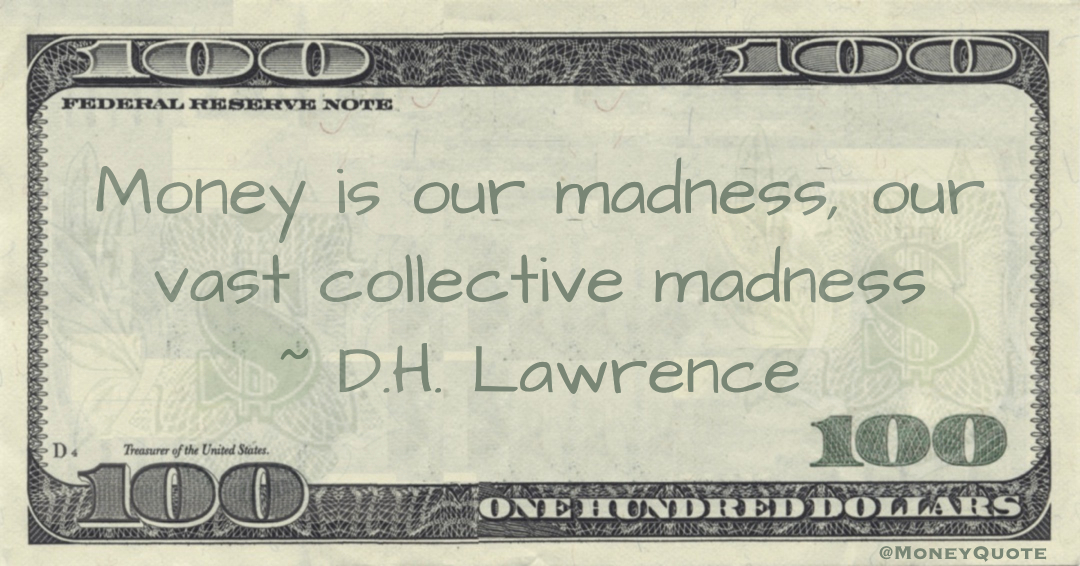 Money is our madness, our vast collective madness Quote