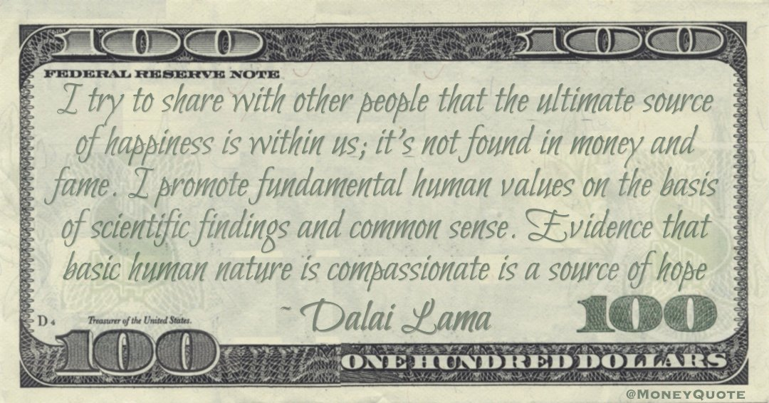 I try to share with other people that the ultimate source of happiness is within us; it's not found in money and fame. I promote fundamental human values on the basis of scientific findings and common sense. Evidence that basic human nature is compassionate is a source of hope Quote