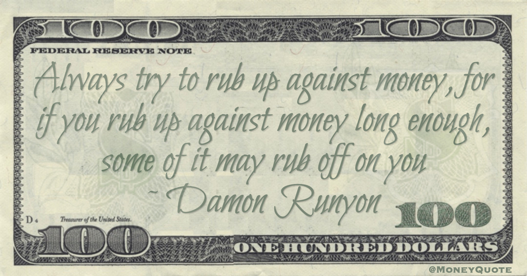 Always try to rub up against money, for if you rub up against money long enough, some of it may rub off on you Quote