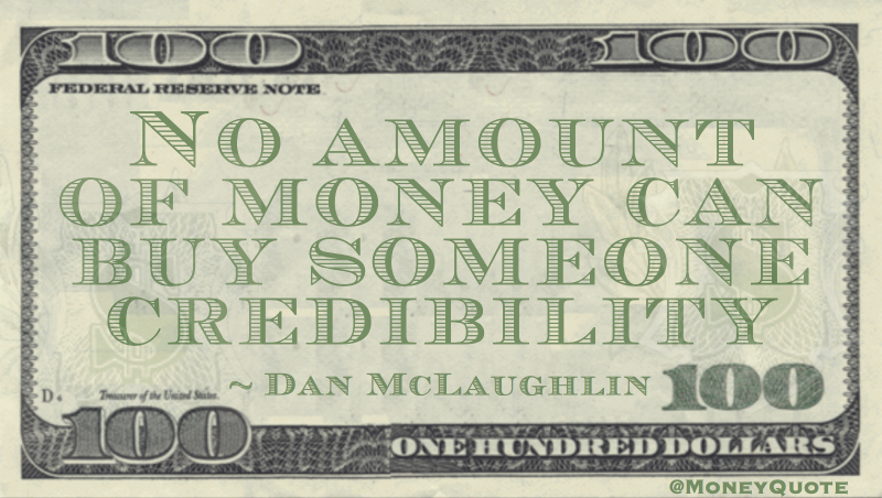 No amount of money can buy someone credibility Quote