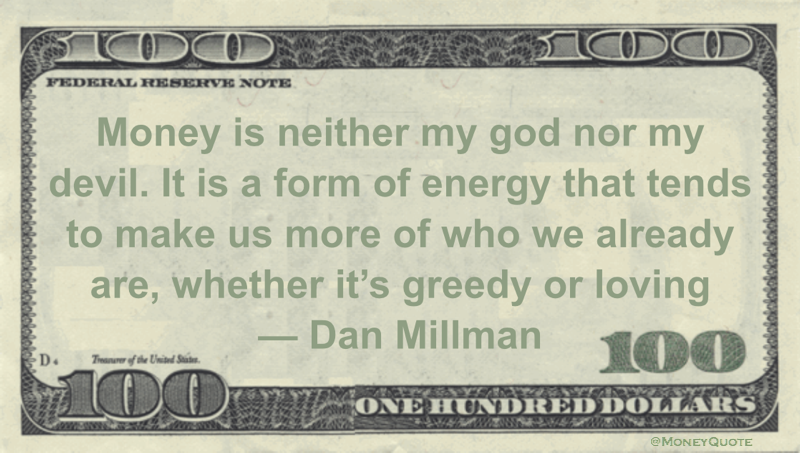Money is neither my god nor my devil. It is a form of energy that tends to make us more of who we already are, whether it's greedy or loving Quote