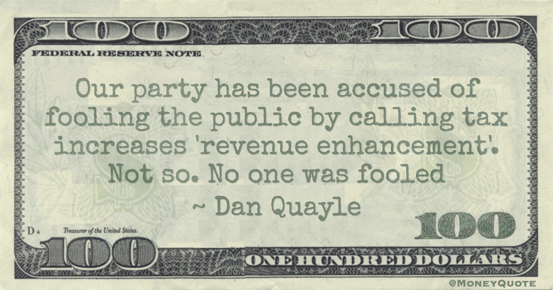 Our party has been accused of fooling the public by calling tax increases 'revenue enhancement'. Not so. No one was fooled Quote