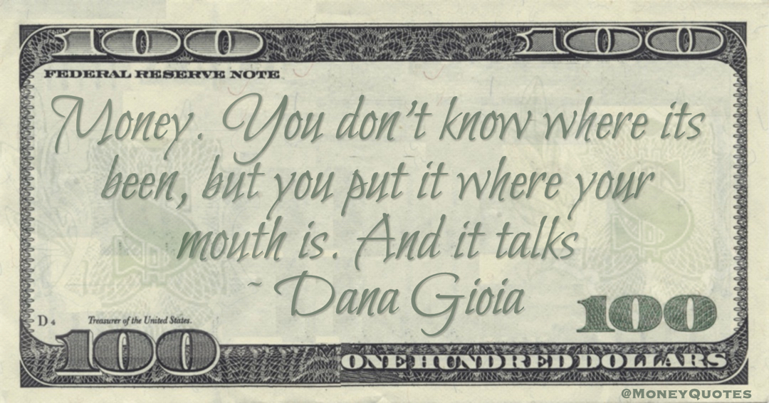 Money. You don't know where its been, but you put it where your mouth is. And it talks Quote