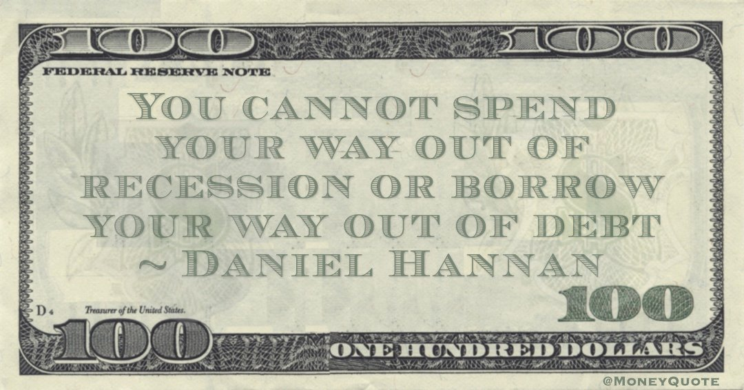 Daniel Hannan You cannot spend your way out of recession or borrow your way out of debt quote