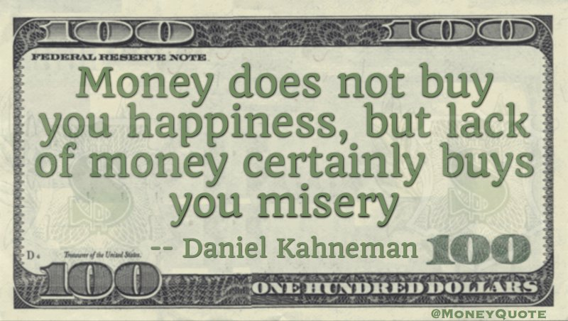 Money does not buy you happiness, but lack of money certainly buys you misery Quote