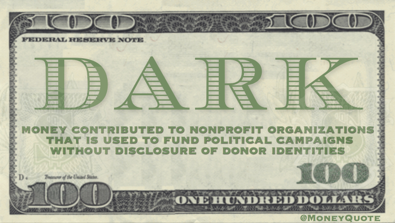 money contributed to nonprofit organizations  that is used to fund political campaigns without disclosure of donor identities Quote