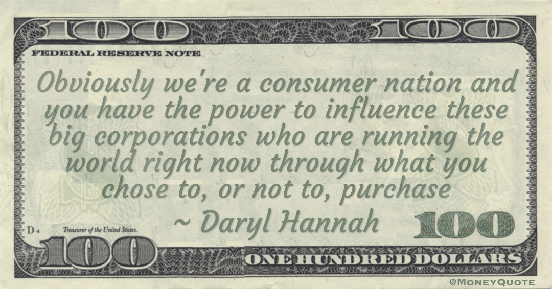 You have the power to influence these big corporations through what you chose to, or not to, purchase Quote
