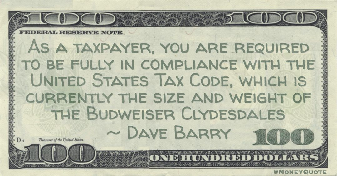 As a taxpayer, you are required to be fully in compliance with the United States Tax Code, which is currently the size and weight of the Budweiser Clydesdales Quote