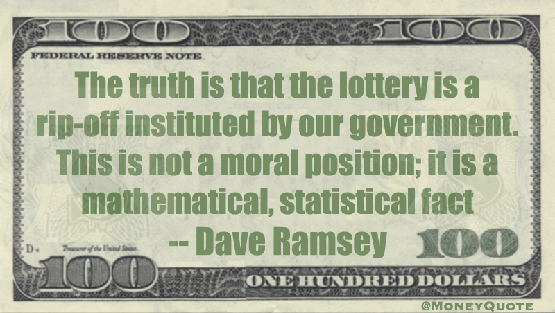 The truth is that the lottery is a rip-off instituted by our government. Quote