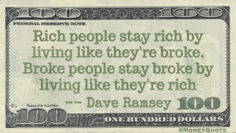 Rich people stay rich by living like their broke. Broke living like they're rich Quote