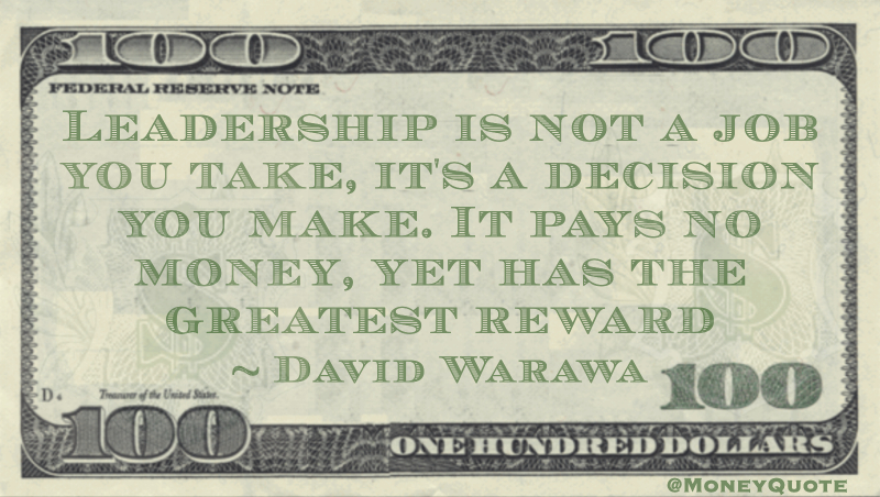 Leadership is not a job you take, it's a decision you make. It pays no money, yet has the greatest reward Quote