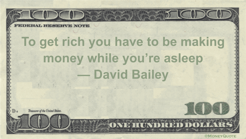 To get rich you have to be making money while you're asleep Quote