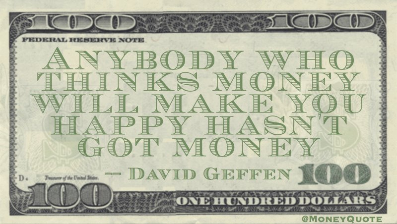 Anybody who thinks money will make you happy hasn't got money Quote