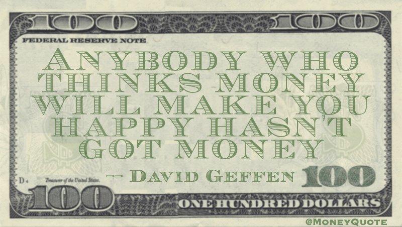 Anybody who thinks money will make you happy hasn't got money Quote