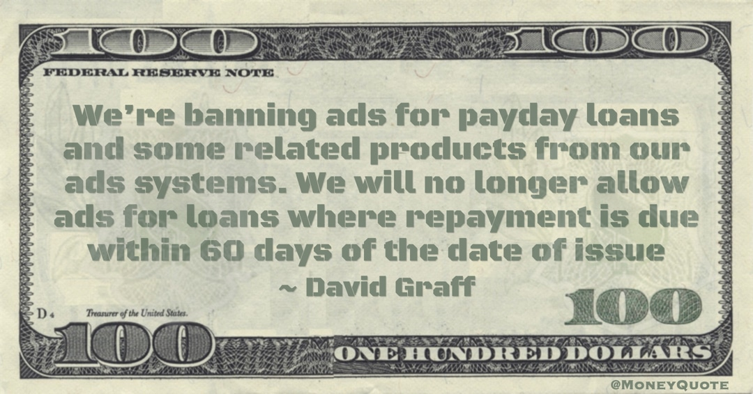 David Graff We're banning ads for payday loans and some related products from our ads systems. We will no longer allow ads for loans where repayment is due within 60 days of the date of issue quote