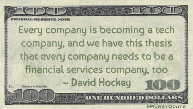 Every company is becoming a tech company and needs to be a financial services company too Quote