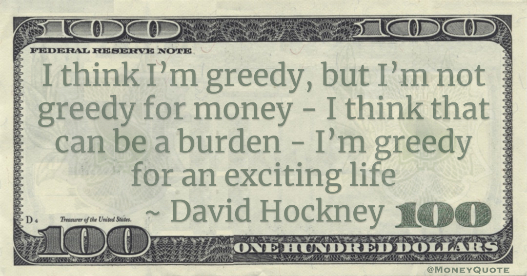 David Hockney I think I'm greedy, but I'm not greedy for money - I think that can be a burden - I'm greedy for an exciting life quote
