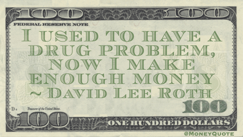 I used to have a drug problem, now I make enough money Quote