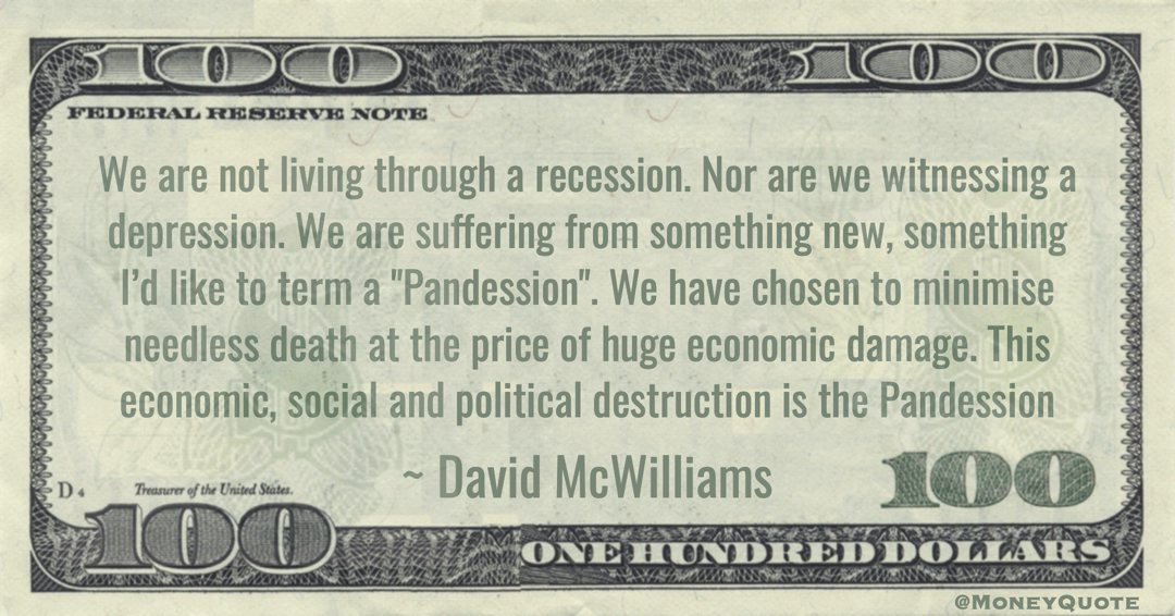 We are suffering from something new, something I'd like to term a 'Pandession'.We have chosen to minimise needless death at the price of huge economic damage Quote
