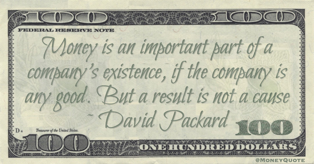 Money is an important part of a company's existence, if the company is any good. But a result is not a cause Quote
