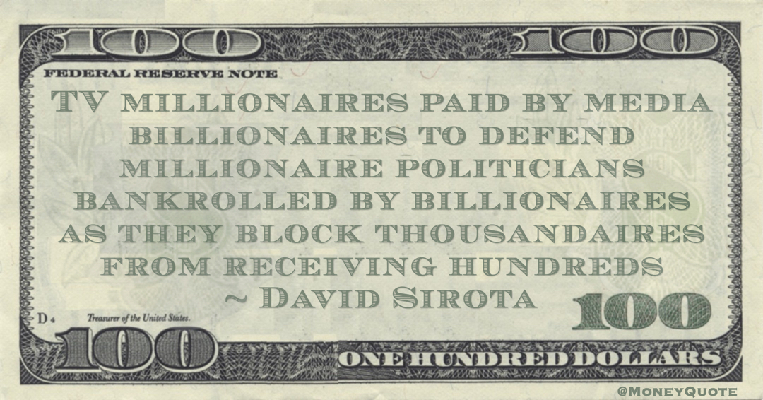 TV millionaires paid by media billionaires to defend millionaire politicians bankrolled by billionaires as they block thousandaires from receiving hundreds Quote