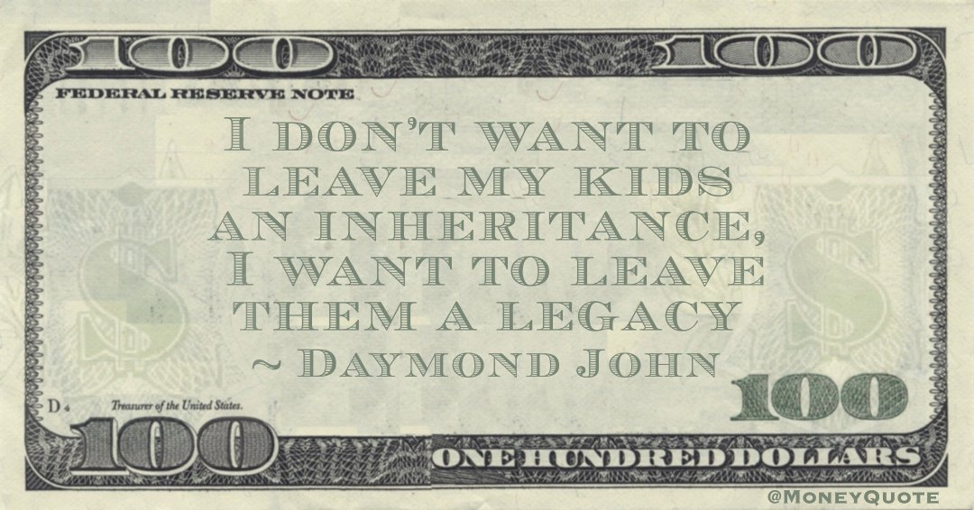 I don't want to leave my kids an inheritance, I want to leave them a legacy Quote