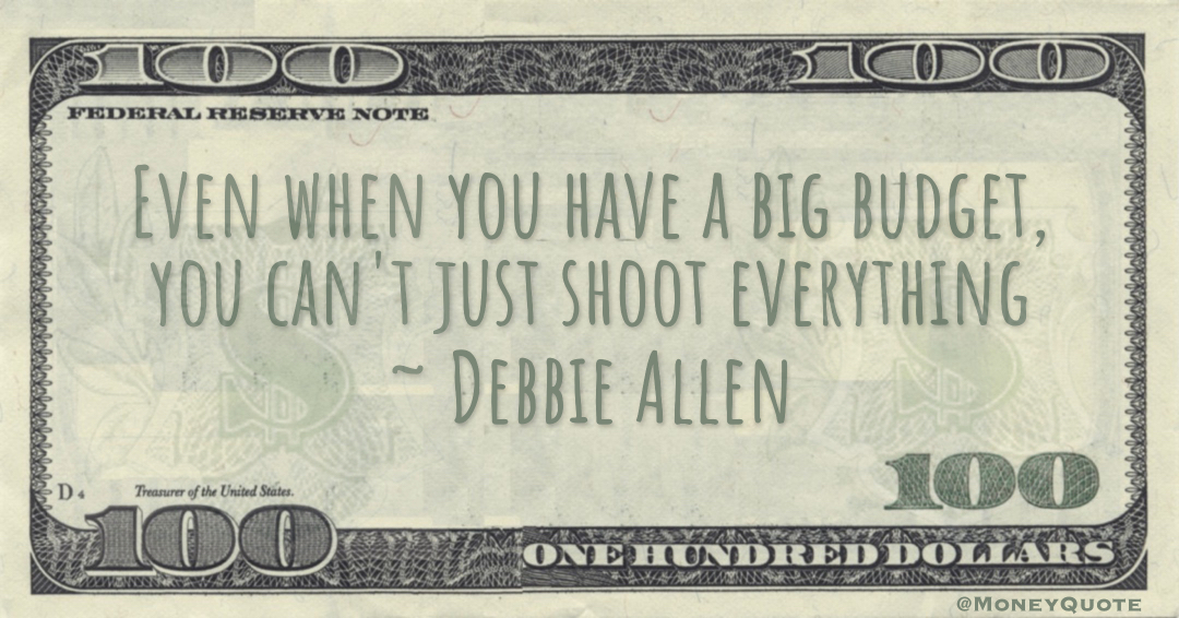 Even when you have a big budget, you can't just shoot everything Quote
