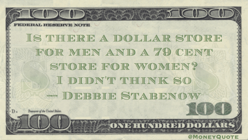 Is there a dollar store for men and a 79 cent store for women? I didn't think so Quote