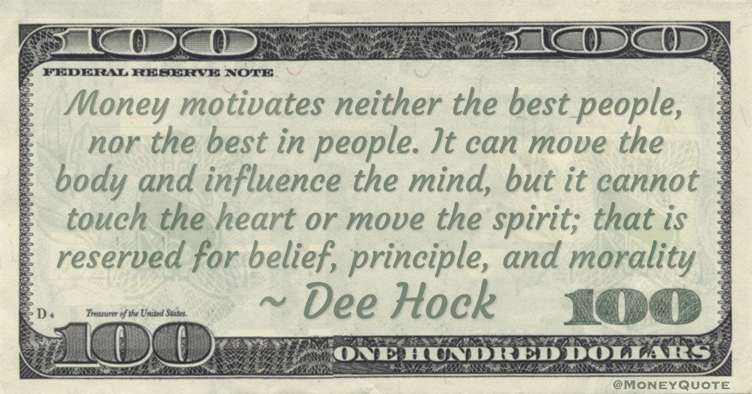 Money motivates neither the best people, nor the best in people. It can move the body and influence the mind, but it cannot touch the heart or move the spirit; that is reserved for belief, principle, and morality Quote