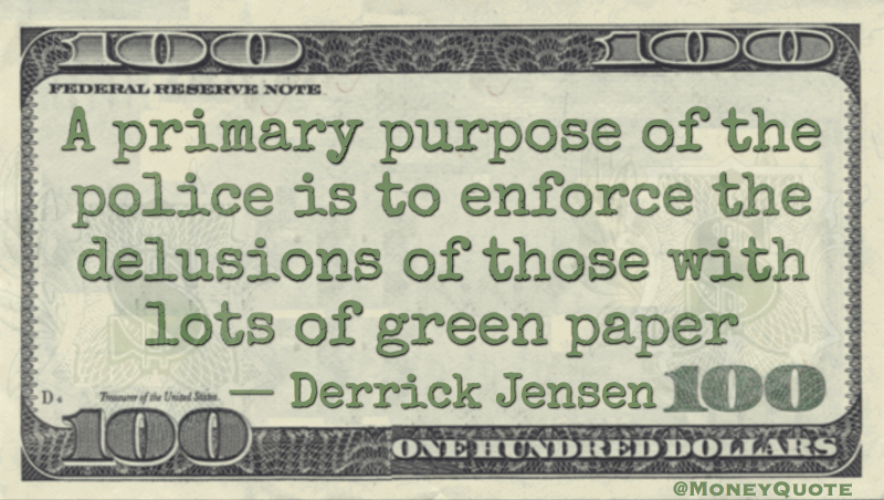 Primary purpose of police is to enforce delusions of those with lots of green paper Money