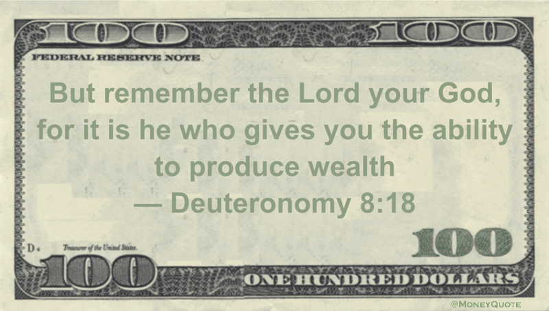 But remember the Lord your God, for it is he who gives you the ability to produce wealth Quote