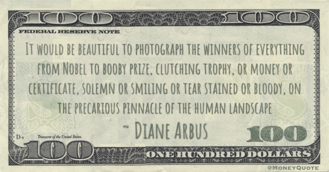 It would be beautiful to photograph the winners of everything from Nobel to booby prize, clutching trophy, or money or certificate Quote
