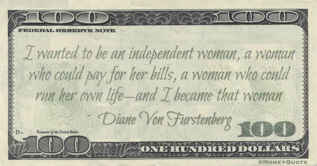I wanted to be an independent woman, a woman who could pay for her bills, a woman who could run her own life — and I became that woman Quote