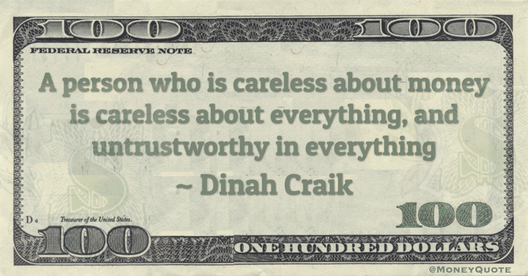 A person who is careless about money is careless about everything, and untrustworthy in everything Quote