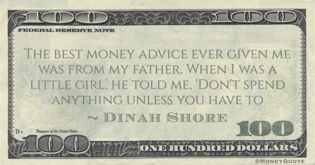 The best money advice ever given me was from my father. When I was a little girl, he told me, 'Don't spend anything unless you have to Quote