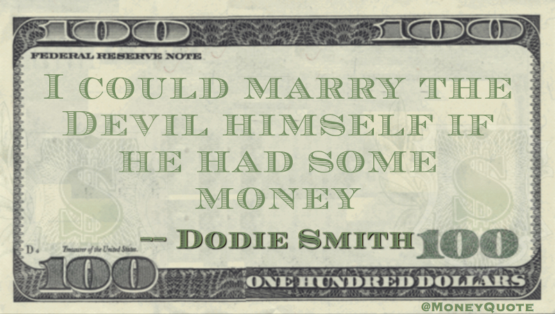 I could marry the Devil himself if he had some money Quote