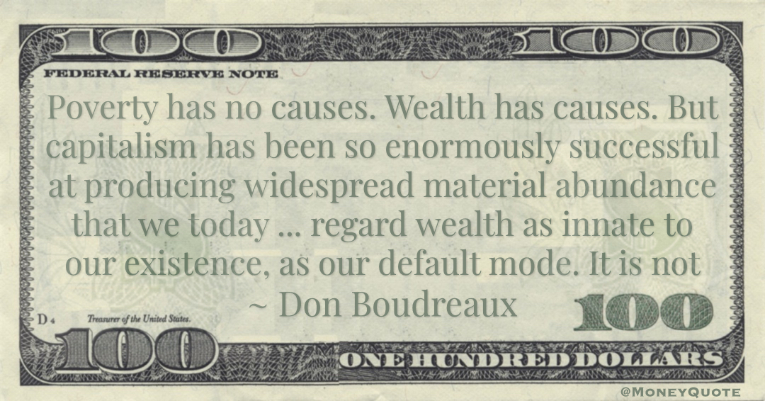 Poverty has no causes. Wealth has causes. But capitalism has been so enormously successful at producing widespread material abundance Quote