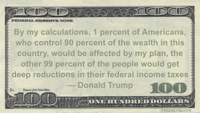 By my calculations, 1 percent of Americans, who control 90 percent of the wealth in this country, would be affected by my plan, the other 99 percent of the people would get deep reductions in their federal income taxes Quote