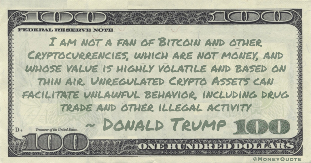 I am not a fan of Bitcoin and other Cryptocurrencies, which are not money, and whose value is highly volatile and based on thin air. Unregulated Crypto Assets can facilitate unlawful behavior, including drug trade and other illegal activity Quote