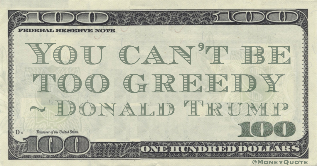 You can't be too greedy< Quote