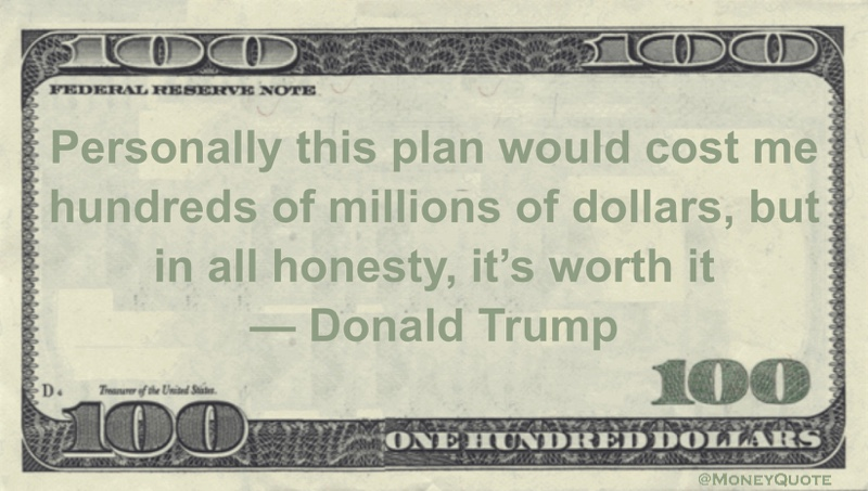 Personally this plan would cost me hundreds of millions of dollars, but in all honesty, it's worth it Quote