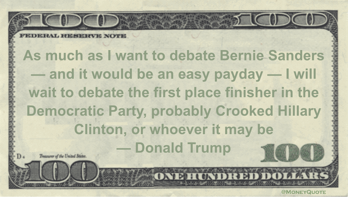 It would be an easy payday — I will wait to debate the first place finisher in the Democratic Party, probably Crooked Hillary Clinton, or whoever it may be Quote