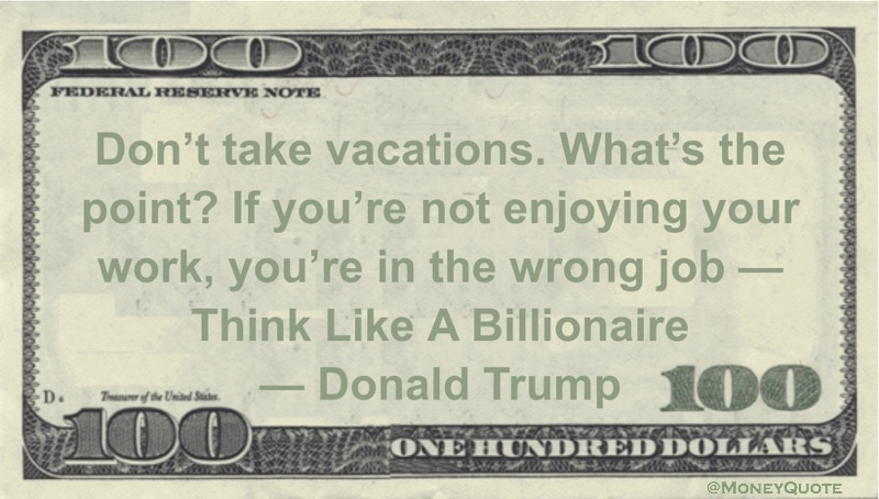 Don't take vacations. What's the point? If you're not enjoying your work, you're in the wrong job -- Think Like A Billionaire Quote
