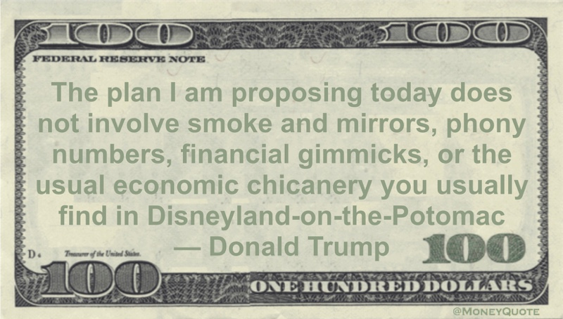 The plan I am proposing today does not involve smoke and mirrors, phony numbers, financial gimmicks, or the usual economic chicanery you usually find in Disneyland-on-the-Potomac Quote