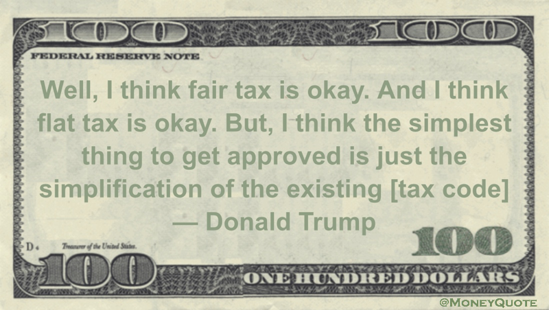 Well, I think fair tax is okay. And I think flat tax is okay. But, I think the simplest thing to get approved is just the simplification of the existing [tax code] Quote