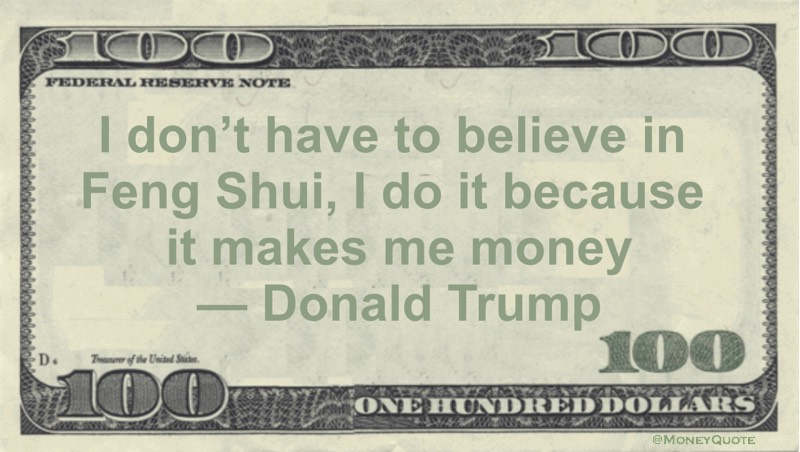 I don't have to believe in Feng Shui, I do it because it makes me money Quote