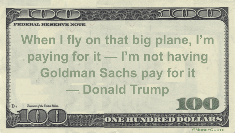 When I fly on that big plane, I'm paying for it — I'm not having Goldman Sachs pay for it Quote