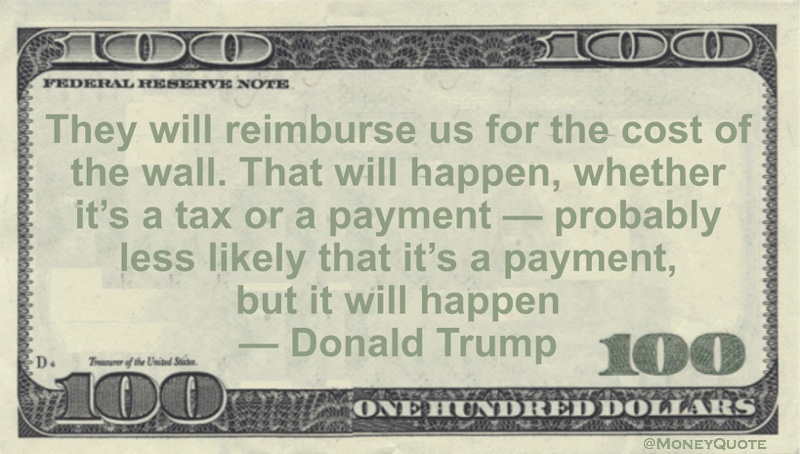 They will reimburse us for the cost of the wall. That will happen, whether it's a tax or a payment -- probably less likely that it's a payment, but it will happen Quote