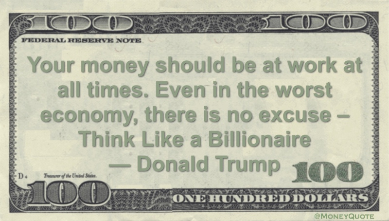 Your money should be at work at all times. Even in the worst economy, there is no excuse - Think Like a Billionaire Quote